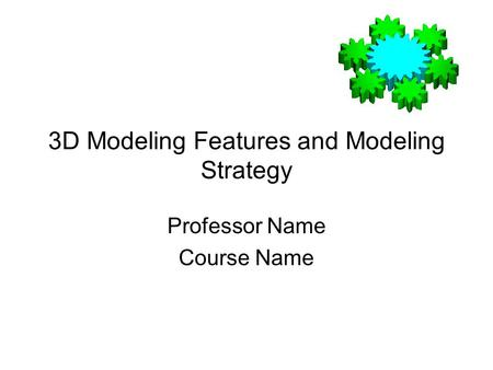 3D Modeling Features and Modeling Strategy Professor Name Course Name.