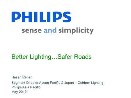 Hasan Rehan Philips Asia Pacific May 2012 Better Lighting…Safer Roads Segment Director Asean Pacific & Japan – Outdoor Lighting.