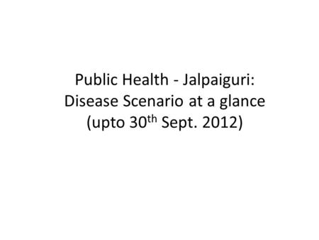 Public Health - Jalpaiguri: Disease Scenario at a glance (upto 30 th Sept. 2012)