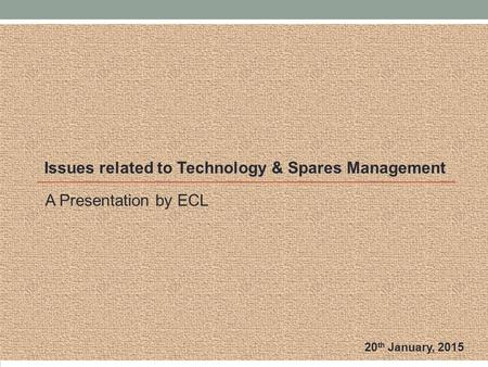 A Presentation by ECL Issues related to Technology & Spares Management 20 th January, 2015.