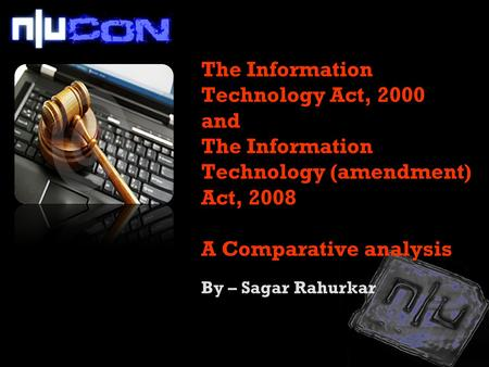 The <strong>Information</strong> <strong>Technology</strong> <strong>Act</strong>, 2000 and The <strong>Information</strong> <strong>Technology</strong> (amendment) <strong>Act</strong>, 2008 A Comparative analysis By – Sagar Rahurkar.