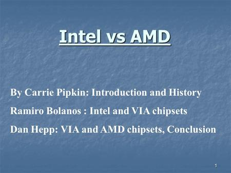 1 Intel vs AMD By Carrie Pipkin: Introduction and History Ramiro Bolanos : Intel and VIA chipsets Dan Hepp: VIA and AMD chipsets, Conclusion.