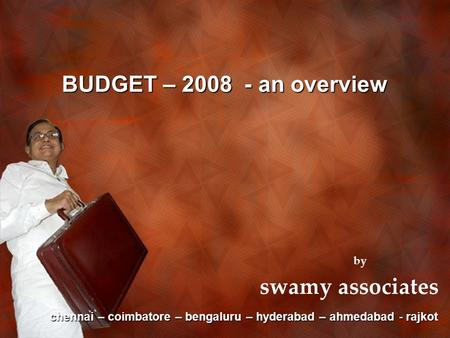 BUDGET – 2008 - an overview by swamy associates chennai – coimbatore – bengaluru – hyderabad – ahmedabad - rajkot.