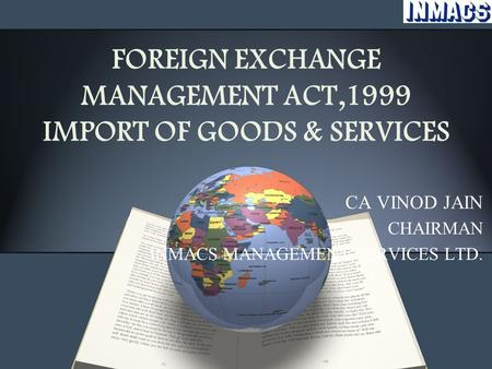 FOREIGN EXCHANGE MANAGEMENT ACT,1999 IMPORT OF GOODS & SERVICES CA VINOD JAIN CHAIRMAN INMACS MANAGEMENT SERVICES LTD.