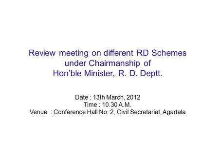 Review meeting on different RD Schemes under Chairmanship of Hon'ble Minister, R. D. Deptt. Date : 13th March, 2012 Time : 10.30 A.M. Venue : Conference.