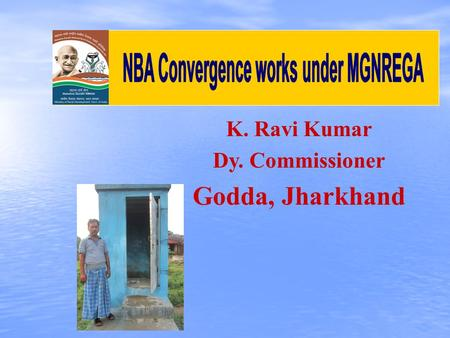 K. Ravi Kumar Dy. Commissioner Godda, Jharkhand. No. of Total Households : 2,52,756 Registered HHs under MGNREGA : 1,79,015 SC -: 11,243 ST -: 38,713.