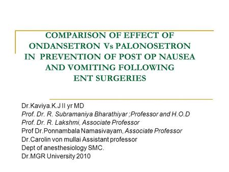 COMPARISON OF EFFECT OF ONDANSETRON Vs PALONOSETRON IN PREVENTION OF POST OP NAUSEA AND VOMITING FOLLOWING ENT SURGERIES Dr.Kaviya.K.J II yr MD Prof. Dr.