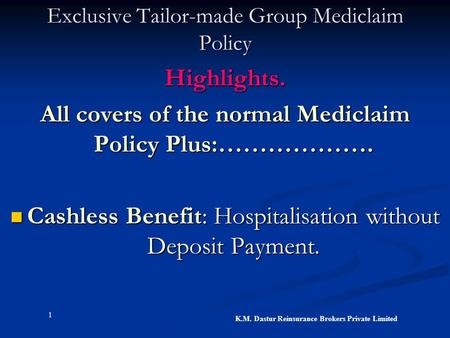 1 K.M. Dastur Reinsurance Brokers Private Limited Exclusive Tailor-made Group Mediclaim Policy Highlights. All covers of the normal Mediclaim Policy Plus:……………….