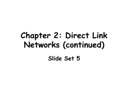 Chapter 2: Direct Link Networks (continued) Slide Set 5.