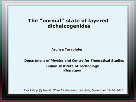 "The ""normal"" state of layered dichalcogenides Arghya Taraphder Indian Institute of Technology Kharagpur Department of Physics and Centre for Theoretical."