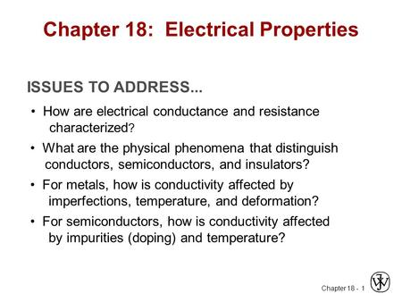 Chapter 18 - 1 ISSUES TO ADDRESS... How are electrical conductance and resistance characterized ? What are the physical phenomena that distinguish conductors,