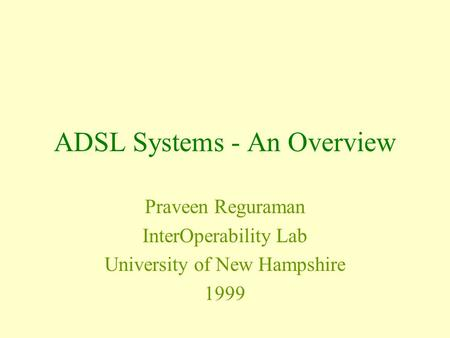 ADSL Systems - An Overview Praveen Reguraman InterOperability Lab University of New Hampshire 1999.