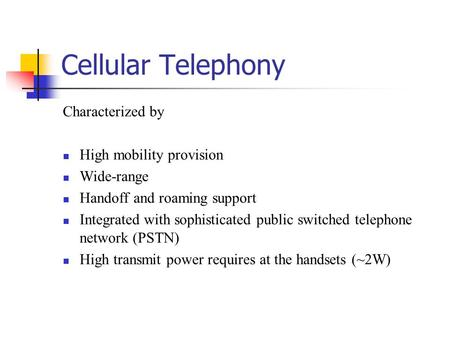 Cellular Telephony Characterized by High mobility provision Wide-range Handoff and roaming support Integrated with sophisticated public switched telephone.
