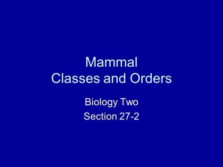 Mammal Classes and Orders Biology Two Section 27-2.