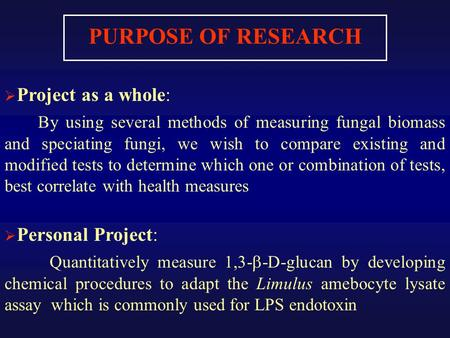 PURPOSE OF RESEARCH  Project as a whole: By using several methods of measuring fungal biomass and speciating fungi, we wish to compare existing and modified.