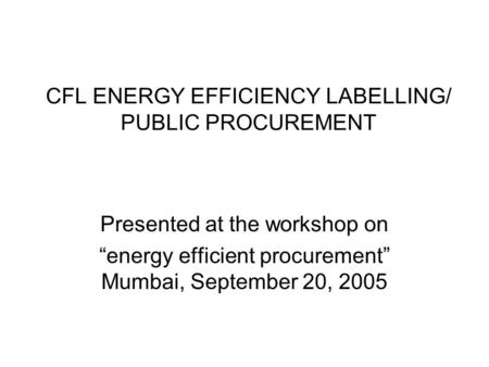 "CFL ENERGY EFFICIENCY LABELLING/ PUBLIC PROCUREMENT Presented at the workshop on ""energy efficient procurement"" Mumbai, September 20, 2005."