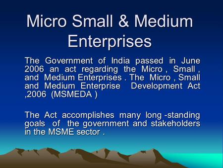 Micro Small & Medium Enterprises The Government of India passed in June 2006 an act regarding the Micro, Small, and Medium Enterprises. The Micro, Small.