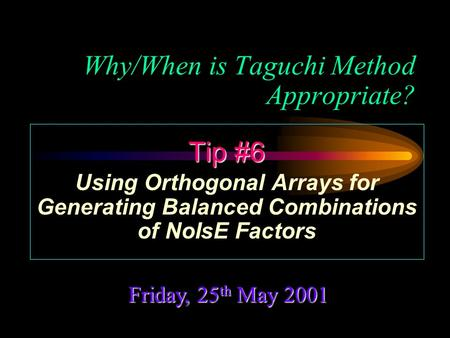 Why/When is Taguchi Method Appropriate? Friday, 25 th May 2001 Tip #6 Using Orthogonal Arrays for Generating Balanced Combinations of NoIsE Factors.