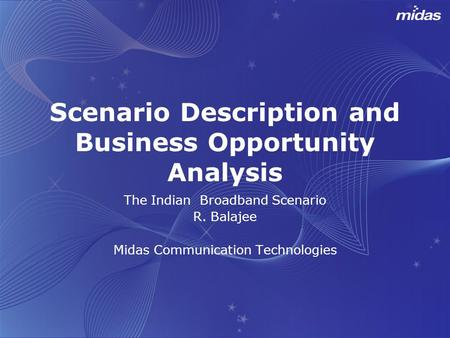 Scenario Description and Business Opportunity Analysis The Indian <strong>Broadband</strong> Scenario R. Balajee Midas <strong>Communication</strong> Technologies.