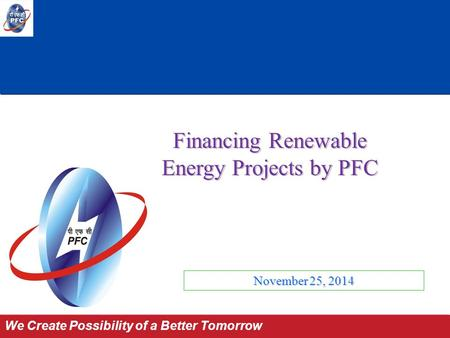 Power for All by 2012 We Create Possibility of a Better Tomorrow November 25, 2014 Financing Renewable Energy Projects by PFC.