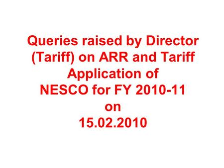 Queries raised by Director (Tariff) on ARR and Tariff Application of NESCO for FY 2010-11 on 15.02.2010.