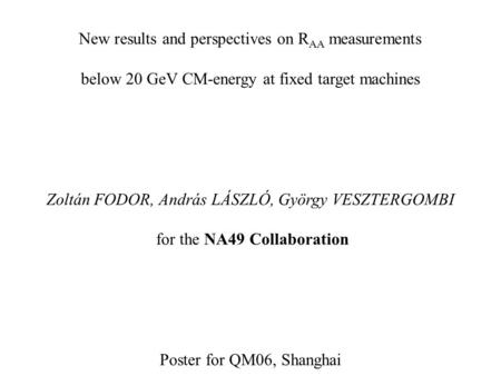 New results and perspectives on R AA measurements below 20 GeV CM-energy at fixed target machines Zoltán FODOR, András LÁSZLÓ, György VESZTERGOMBI for.