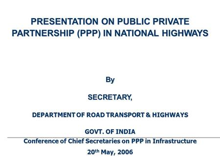 PRESENTATION ON PUBLIC PRIVATE PARTNERSHIP (PPP) IN NATIONAL HIGHWAYS BySECRETARY, DEPARTMENT OF ROAD TRANSPORT & HIGHWAYS GOVT. OF INDIA Conference of.