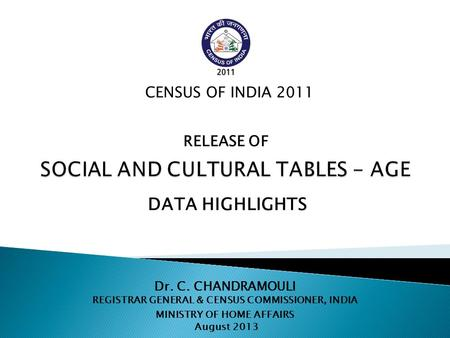 Dr. C. CHANDRAMOULI REGISTRAR GENERAL & CENSUS COMMISSIONER, INDIA MINISTRY OF HOME AFFAIRS August 2013 CENSUS OF INDIA 2011 DATA HIGHLIGHTS RELEASE OF.