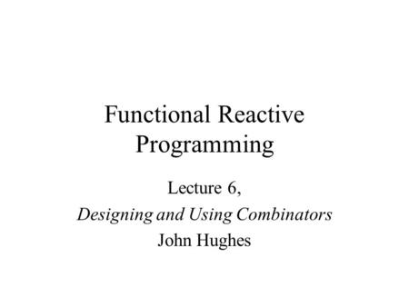 Functional Reactive Programming Lecture 6, Designing and Using Combinators John Hughes.