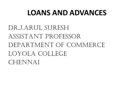 LOANS AND ADVANCES DR.J.ARUL SURESH ASSISTANT PROFESSOR DEPARTMENT OF COMMERCE LOYOLA COLLEGE CHENNAI.