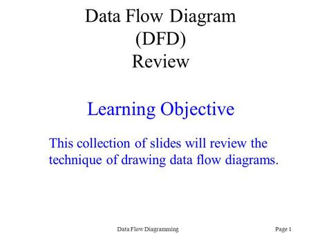 Page 1Data Flow Diagramming Data Flow Diagram (DFD) Review Learning Objective This collection of slides will review the technique of drawing data flow.