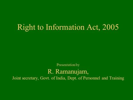 Right to Information Act, 2005 Presentation by R. Ramanujam, Joint secretary, Govt. of India, Dept. of Personnel and Training.