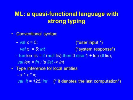 ML: a quasi-functional language with strong typing Conventional syntax: - val x = 5; (*user input *) val x = 5: int (*system response*) - fun len lis =
