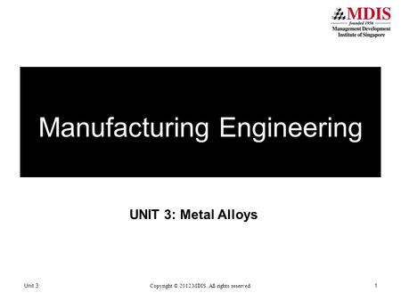 UNIT 3: Metal Alloys Unit 3 Copyright © 2012 MDIS. All rights reserved. 1 Manufacturing Engineering.