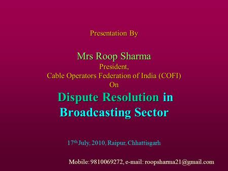 Presentation By Mrs Roop Sharma President, Cable Operators Federation of India (COFI) On Dispute Resolution in Broadcasting Sector 17 th July, 2010, Raipur,