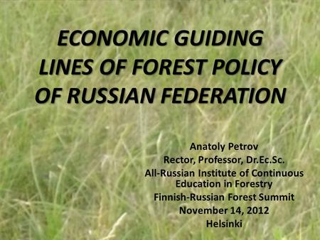 ECONOMIC GUIDING LINES OF FOREST POLICY OF RUSSIAN FEDERATION Anatoly Petrov Rector, Professor, Dr.Ec.Sc. All-Russian Institute of Continuous Education.