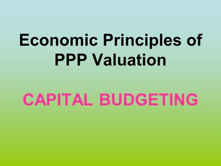 Economic Principles of PPP Valuation CAPITAL BUDGETING.