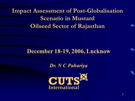 1 Impact Assessment of Post-Globalisation Scenario in Mustard Oilseed Sector of Rajasthan December 18-19, 2006, Lucknow Dr. N C Pahariya.