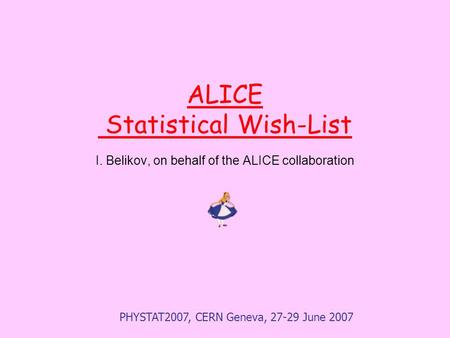 PHYSTAT2007, CERN Geneva, 27-29 June 2007 ALICE Statistical Wish-List I. Belikov, on behalf of the ALICE collaboration.