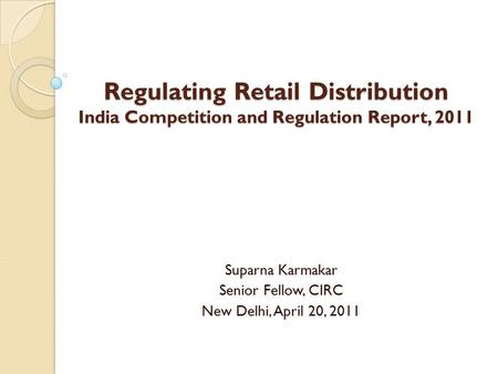 Regulating Retail Distribution India Competition and Regulation Report, 2011 Suparna Karmakar Senior Fellow, CIRC New Delhi, April 20, 2011.
