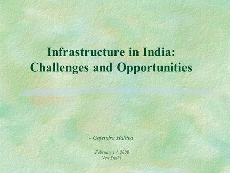 Infrastructure in India: Challenges and Opportunities - Gajendra Haldea February 14, 2008 New Delhi.