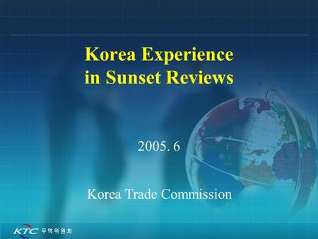 Korea Experience in Sunset Reviews 2005. 6 Korea Trade Commission.