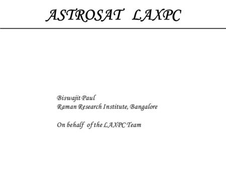 ASTROSAT LAXPC Biswajit Paul Raman Research Institute, Bangalore On behalf of the LAXPC Team.