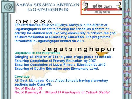 The introduction of Sarva Sikshya Abhiyan in the district of Jagatsinghpur is meant to develop the school as a centre of activity for children and involving.