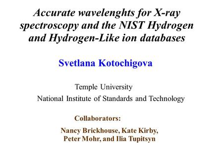 Accurate wavelenghts for X-ray spectroscopy and the NIST Hydrogen and Hydrogen-Like ion databases Svetlana Kotochigova Nancy Brickhouse, Kate Kirby, Peter.
