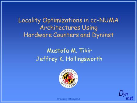 University of Maryland Locality Optimizations in cc-NUMA Architectures Using Hardware Counters and Dyninst Mustafa M. Tikir Jeffrey K. Hollingsworth.