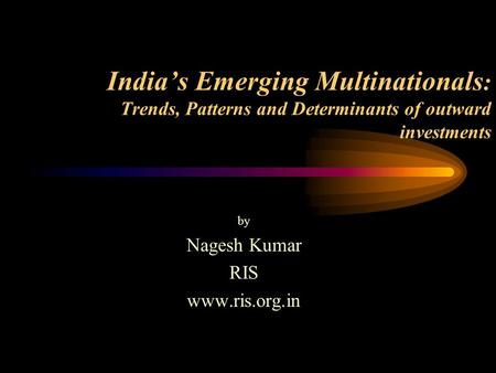 India's Emerging Multinationals : Trends, Patterns and Determinants of outward investments by Nagesh Kumar RIS www.ris.org.in.