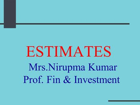 ESTIMATES Mrs.Nirupma Kumar Prof. Fin & Investment.