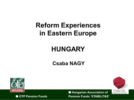 Hungarian Association of OTP Pension Funds Pension Funds 'STABILITAS' Reform Experiences in Eastern Europe HUNGARY Csaba NAGY.