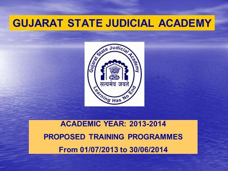 GUJARAT STATE JUDICIAL ACADEMY ACADEMIC YEAR: 2013-2014 PROPOSED TRAINING PROGRAMMES From 01/07/2013 to 30/06/2014.